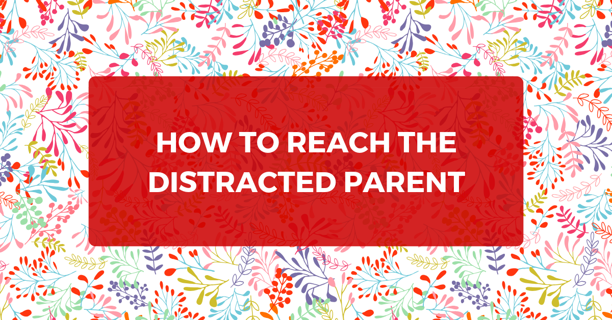 How to Reach the Distracted Parent
