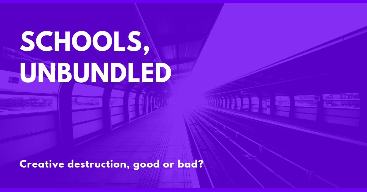 Schools, Unbundled: Creative Destruction, Good or Bad?