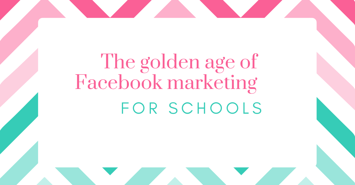 The Golden Age of Facebook Marketing for Schools
