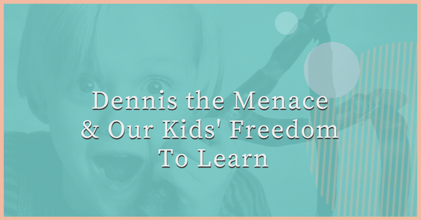 Dennis the Menace & Our Kids' Freedom To Learn