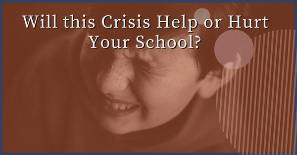 Will this Crisis Help or Hurt Your School?